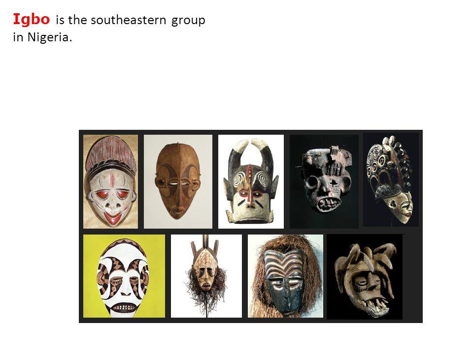 Igbo is the southeastern group in Nigeria.