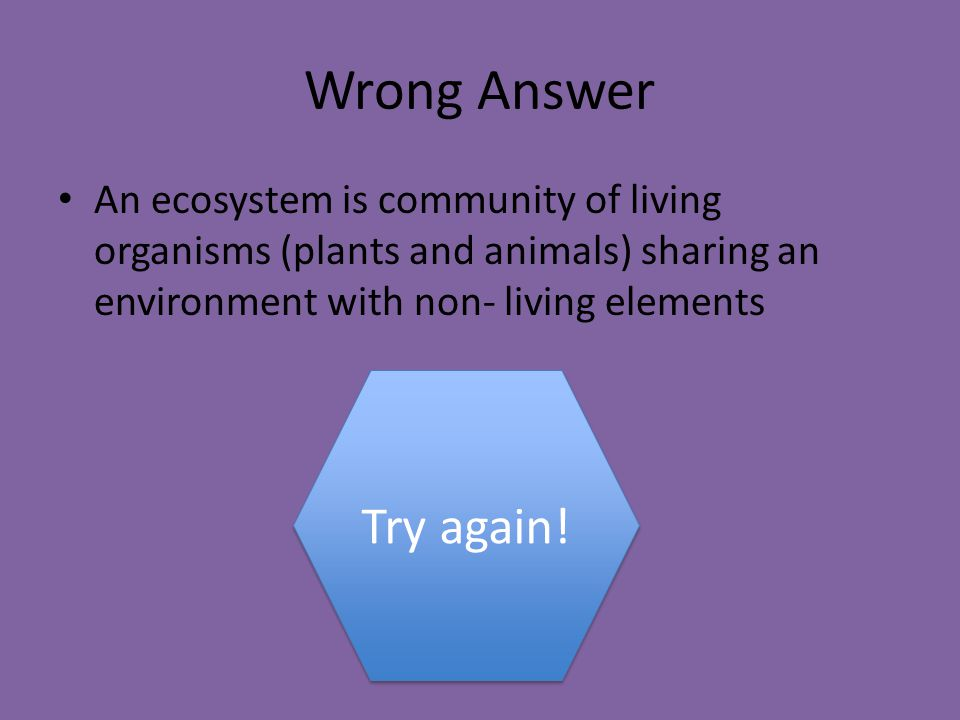 Wrong Answer An ecosystem is community of living organisms (plants and animals) sharing an environment with non- living elements Try again!