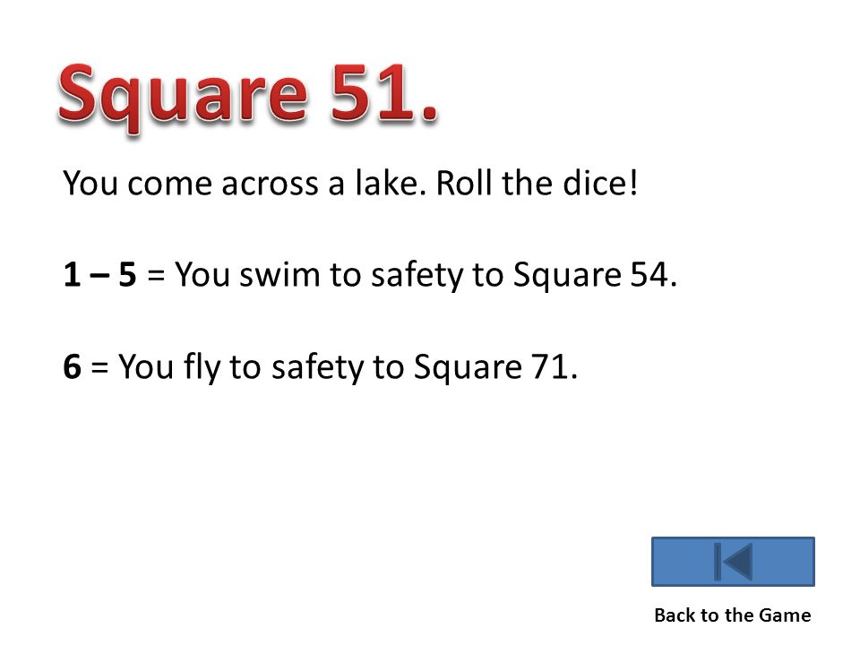 You come across a lake.Roll the dice. 1 – 5 = You swim to safety to Square 54.