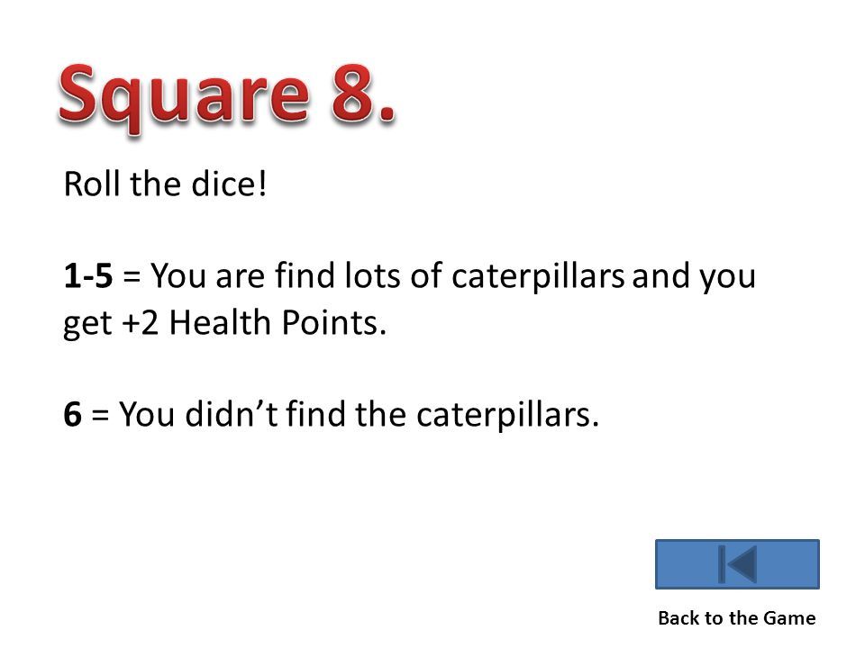 Roll the dice.1-5 = You are find lots of caterpillars and you get +2 Health Points.