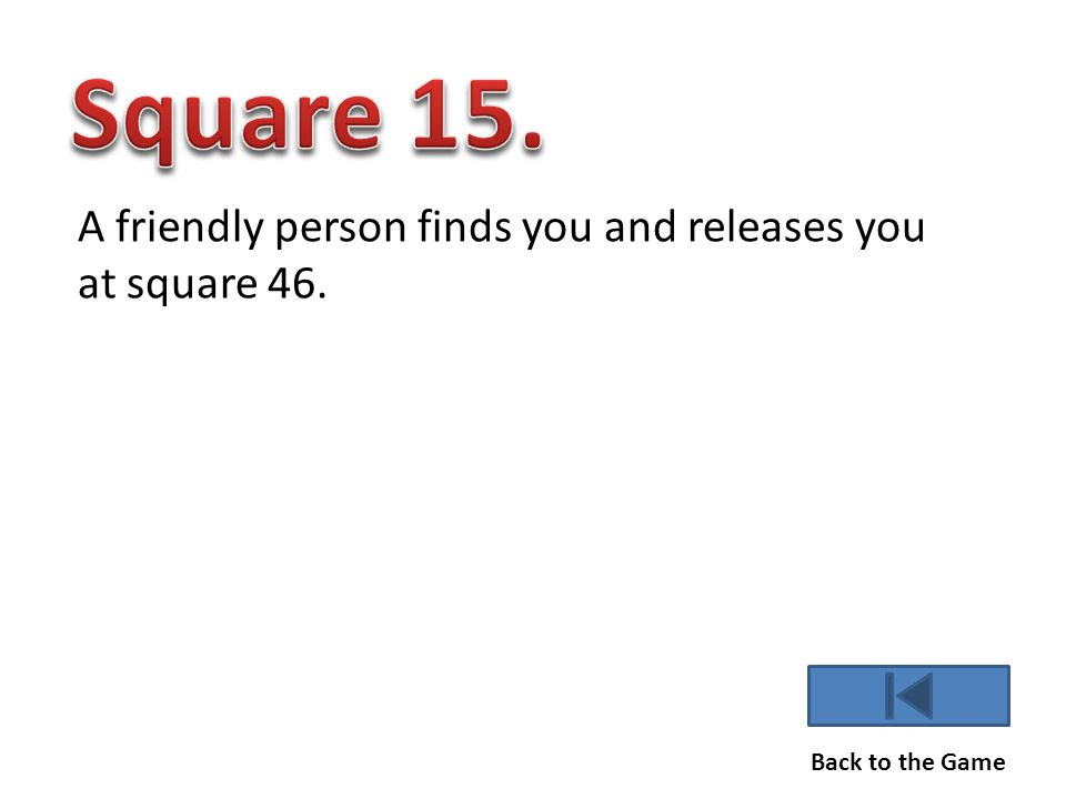 A friendly person finds you and releases you at square 46. Back to the Game