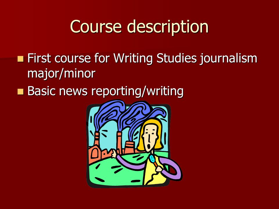 Course description First course for Writing Studies journalism major/minor First course for Writing Studies journalism major/minor Basic news reporting/writing Basic news reporting/writing