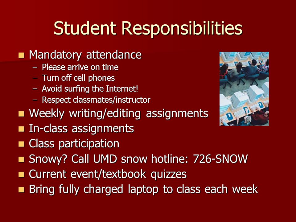 Student Responsibilities Mandatory attendance Mandatory attendance –Please arrive on time –Turn off cell phones –Avoid surfing the Internet.