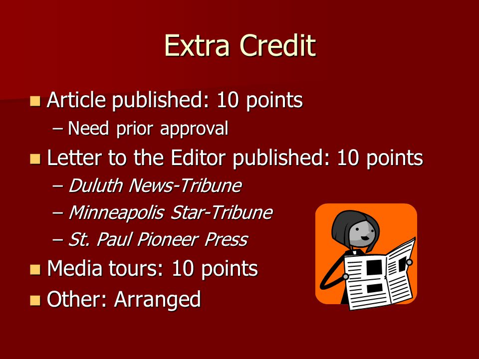 Extra Credit Article published: 10 points Article published: 10 points –Need prior approval Letter to the Editor published: 10 points Letter to the Editor published: 10 points –Duluth News-Tribune –Minneapolis Star-Tribune –St.