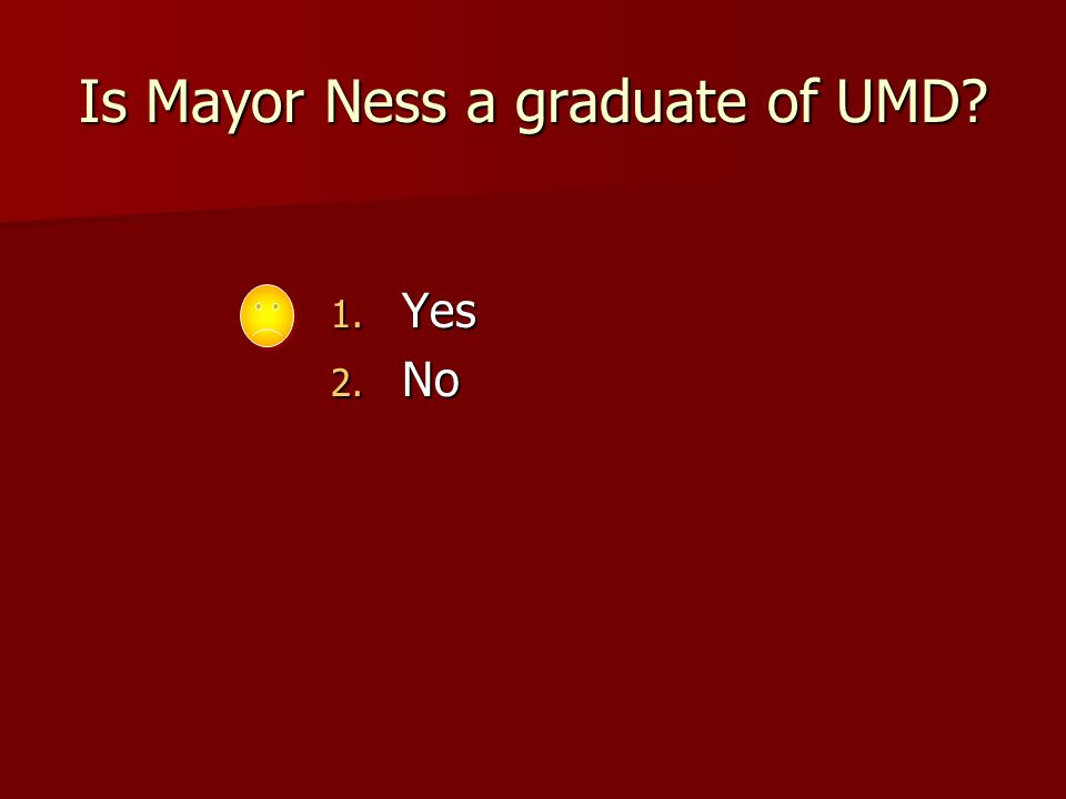 Is Mayor Ness a graduate of UMD 1. Yes 2. No