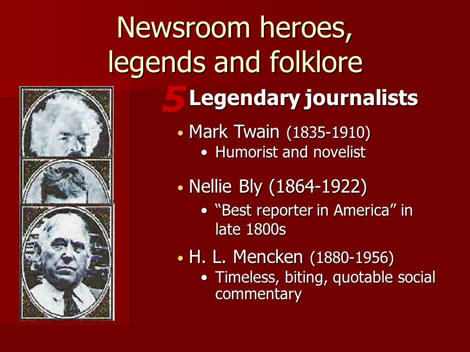Mark Twain (1835-1910) Mark Twain (1835-1910) Humorist and novelistHumorist and novelist 5 Legendary journalists Newsroom heroes, legends and folklore Nellie Bly (1864-1922) Nellie Bly (1864-1922) Best reporter in America in late 1800s Best reporter in America in late 1800s H.