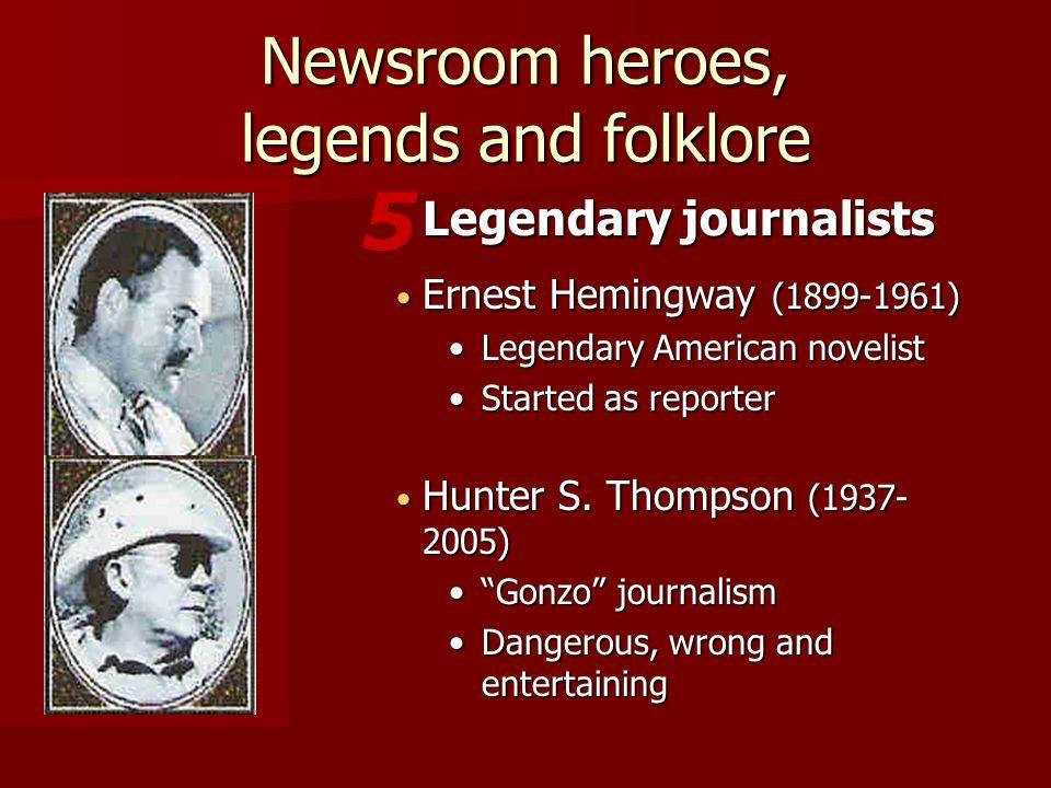 Ernest Hemingway (1899-1961) Ernest Hemingway (1899-1961) Legendary American novelistLegendary American novelist Started as reporterStarted as reporter 5 Legendary journalists Newsroom heroes, legends and folklore Hunter S.