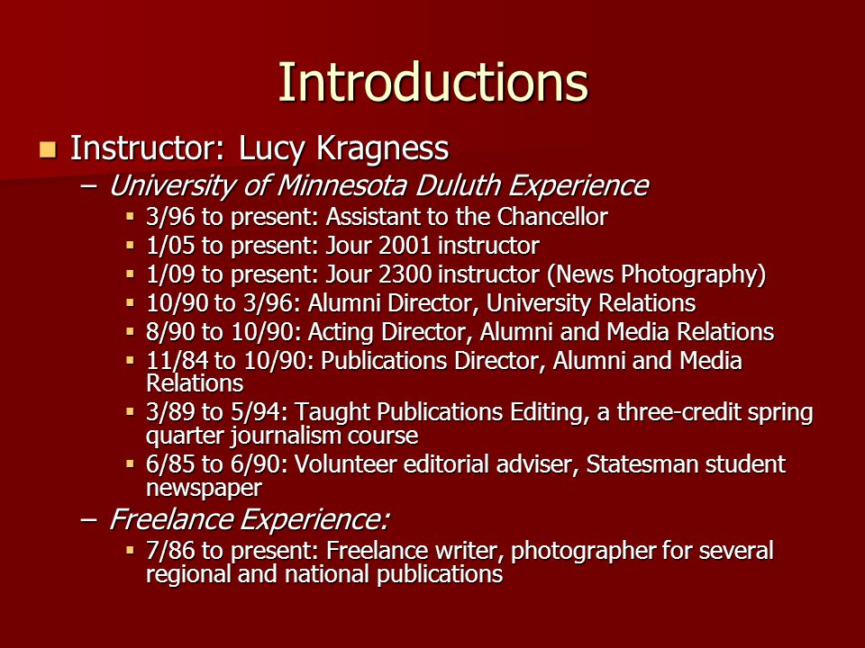 Introductions Instructor: Lucy Kragness Instructor: Lucy Kragness –University of Minnesota Duluth Experience  3/96 to present: Assistant to the Chancellor  1/05 to present: Jour 2001 instructor  1/09 to present: Jour 2300 instructor (News Photography)  10/90 to 3/96: Alumni Director, University Relations  8/90 to 10/90: Acting Director, Alumni and Media Relations  11/84 to 10/90: Publications Director, Alumni and Media Relations  3/89 to 5/94: Taught Publications Editing, a three-credit spring quarter journalism course  6/85 to 6/90: Volunteer editorial adviser, Statesman student newspaper –Freelance Experience:  7/86 to present: Freelance writer, photographer for several regional and national publications