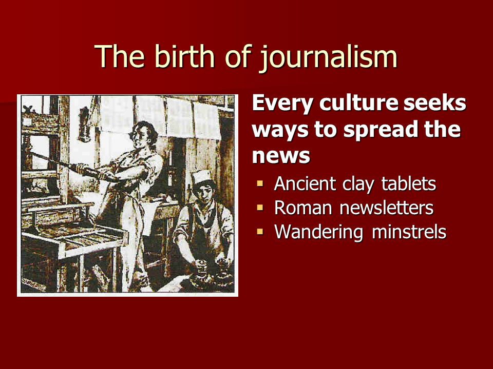 Every culture seeks ways to spread the news The birth of journalism  Ancient clay tablets  Roman newsletters  Wandering minstrels