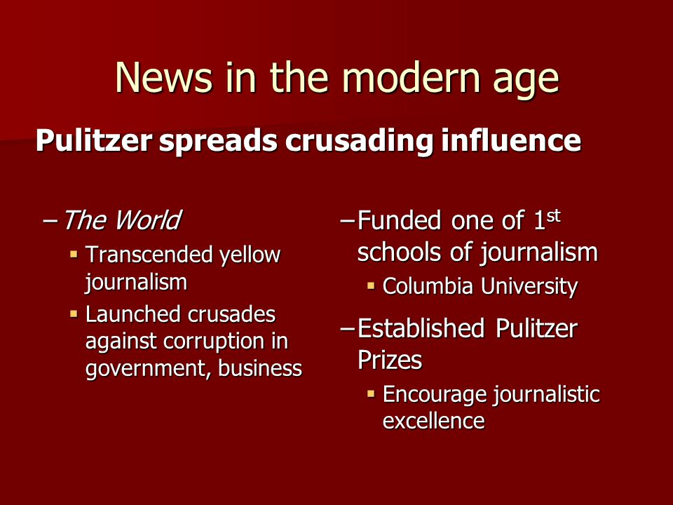 Pulitzer spreads crusading influence –The World  Transcended yellow journalism  Launched crusades against corruption in government, business News in the modern age –Funded one of 1 st schools of journalism  Columbia University –Established Pulitzer Prizes  Encourage journalistic excellence