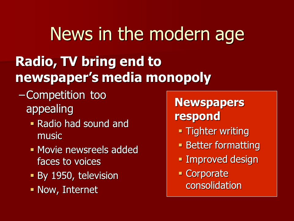 Radio, TV bring end to newspaper's media monopoly –Competition too appealing  Radio had sound and music  Movie newsreels added faces to voices  By 1950, television  Now, Internet News in the modern age Newspapers respond  Tighter writing  Better formatting  Improved design  Corporate consolidation