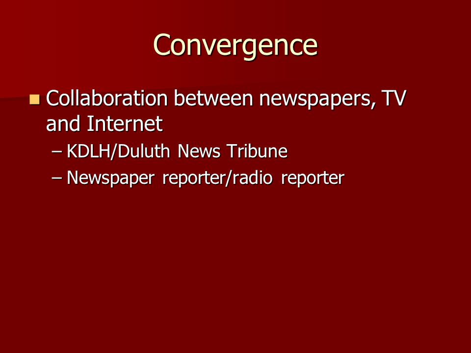 Convergence Collaboration between newspapers, TV and Internet Collaboration between newspapers, TV and Internet –KDLH/Duluth News Tribune –Newspaper reporter/radio reporter