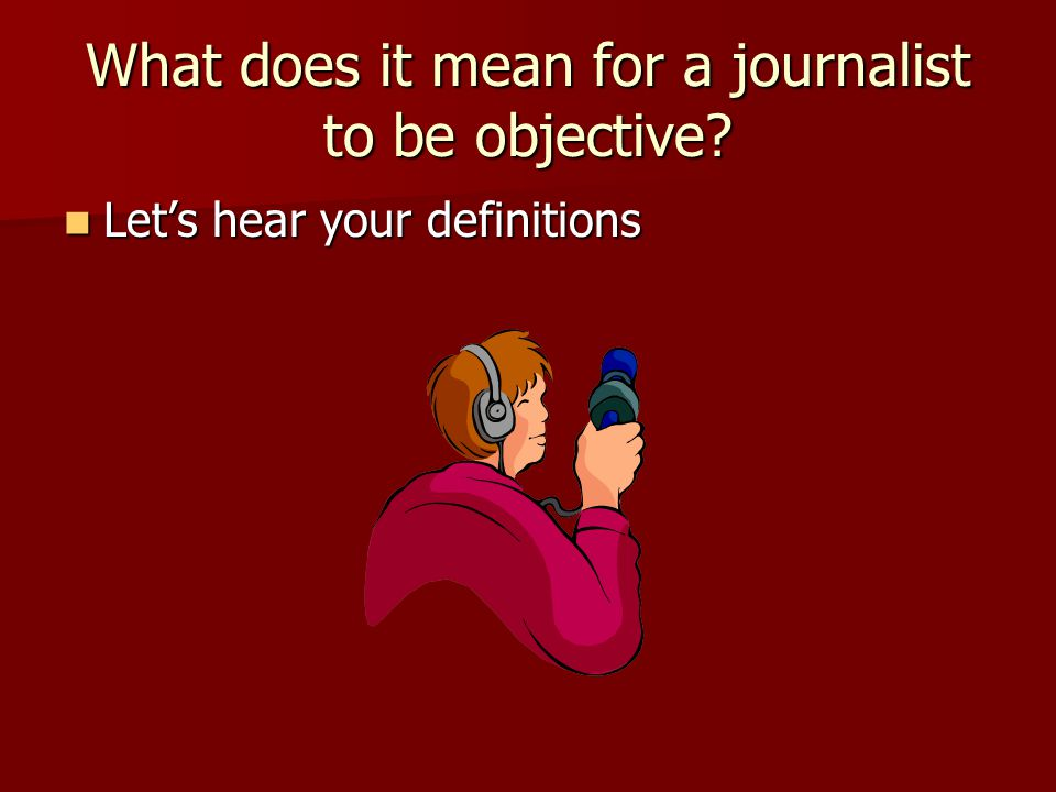 What does it mean for a journalist to be objective.