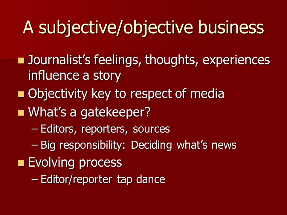 A subjective/objective business Journalist's feelings, thoughts, experiences influence a story Journalist's feelings, thoughts, experiences influence a story Objectivity key to respect of media Objectivity key to respect of media What's a gatekeeper.
