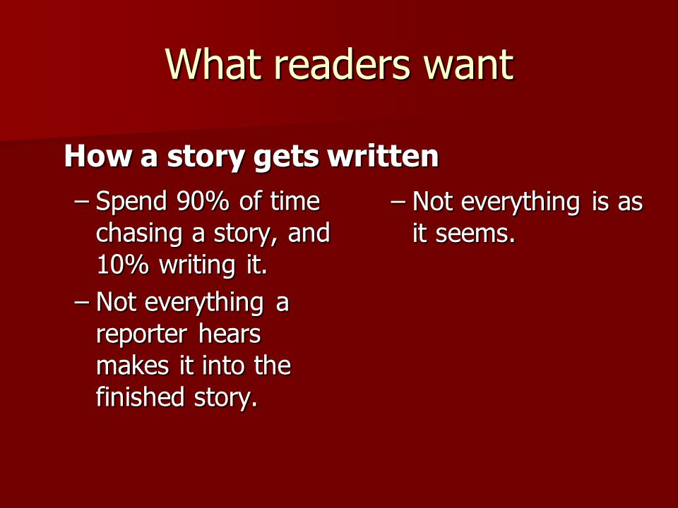 What readers want –Spend 90% of time chasing a story, and 10% writing it.