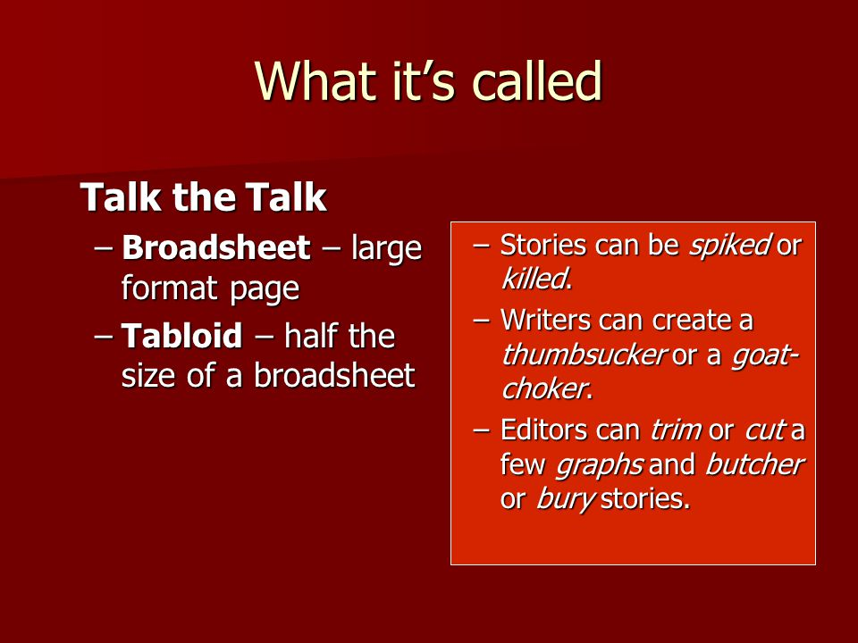 What it's called –Broadsheet – large format page –Tabloid – half the size of a broadsheet Talk the Talk –Stories can be spiked or killed.