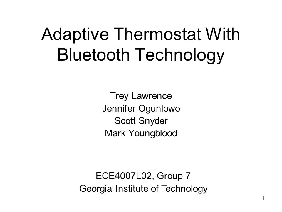 1 Adaptive Thermostat With Bluetooth Technology Trey Lawrence Jennifer Ogunlowo Scott Snyder Mark Youngblood ECE4007L02, Group 7 Georgia Institute of Technology