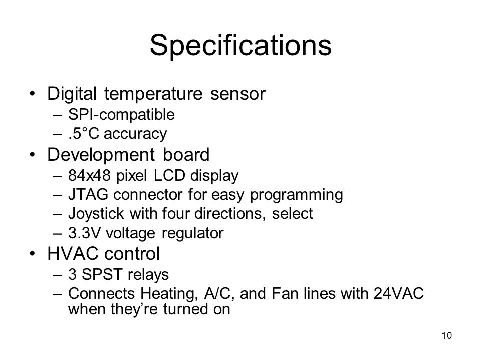10 Specifications Digital temperature sensor –SPI-compatible –.5°C accuracy Development board –84x48 pixel LCD display –JTAG connector for easy programming –Joystick with four directions, select –3.3V voltage regulator HVAC control –3 SPST relays –Connects Heating, A/C, and Fan lines with 24VAC when they're turned on