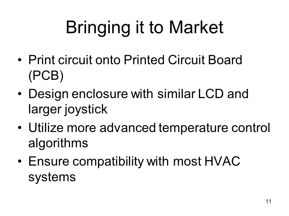11 Bringing it to Market Print circuit onto Printed Circuit Board (PCB) Design enclosure with similar LCD and larger joystick Utilize more advanced temperature control algorithms Ensure compatibility with most HVAC systems