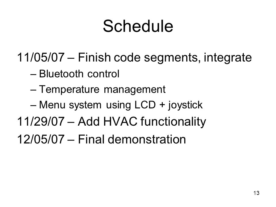 13 Schedule 11/05/07 – Finish code segments, integrate –Bluetooth control –Temperature management –Menu system using LCD + joystick 11/29/07 – Add HVAC functionality 12/05/07 – Final demonstration