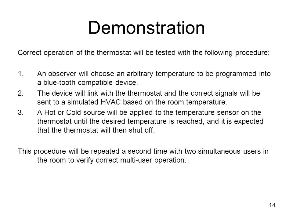 14 Demonstration Correct operation of the thermostat will be tested with the following procedure: 1.An observer will choose an arbitrary temperature to be programmed into a blue-tooth compatible device.
