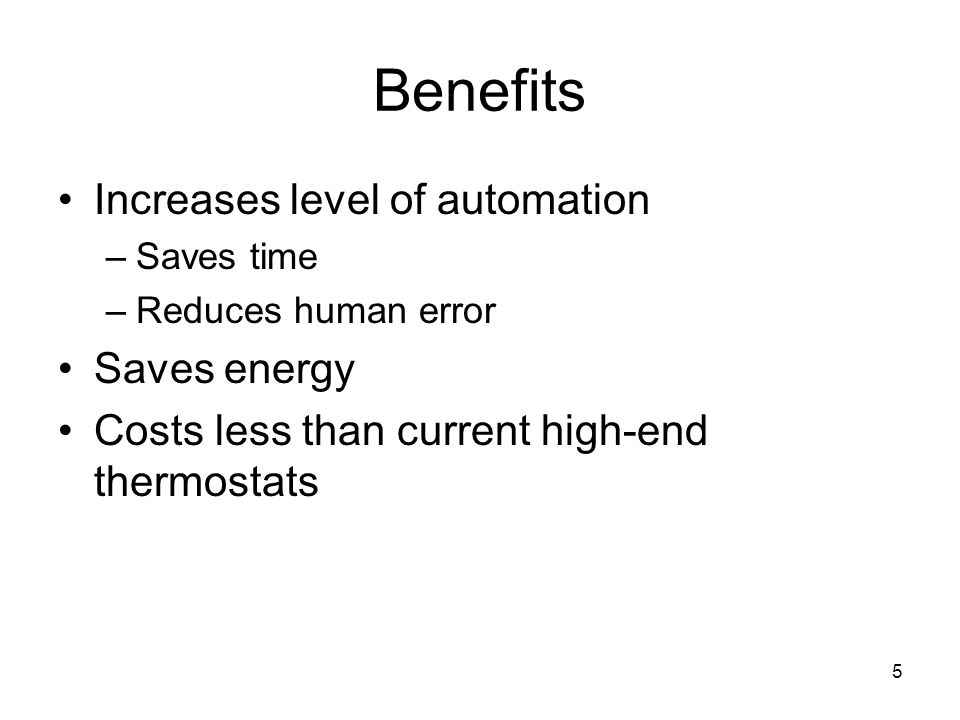 5 Benefits Increases level of automation –Saves time –Reduces human error Saves energy Costs less than current high-end thermostats