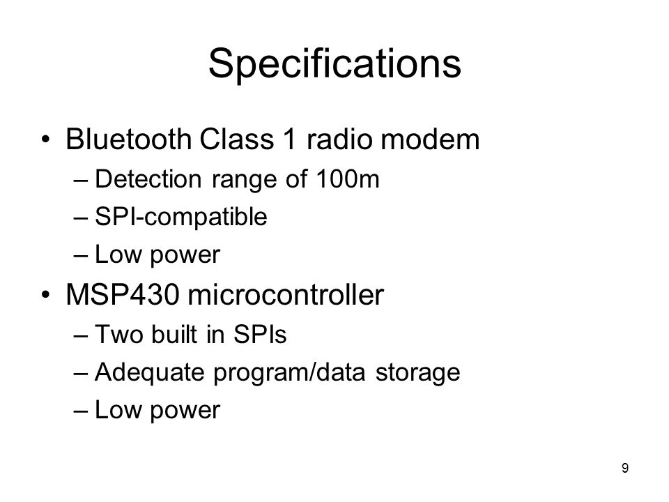 9 Specifications Bluetooth Class 1 radio modem –Detection range of 100m –SPI-compatible –Low power MSP430 microcontroller –Two built in SPIs –Adequate program/data storage –Low power