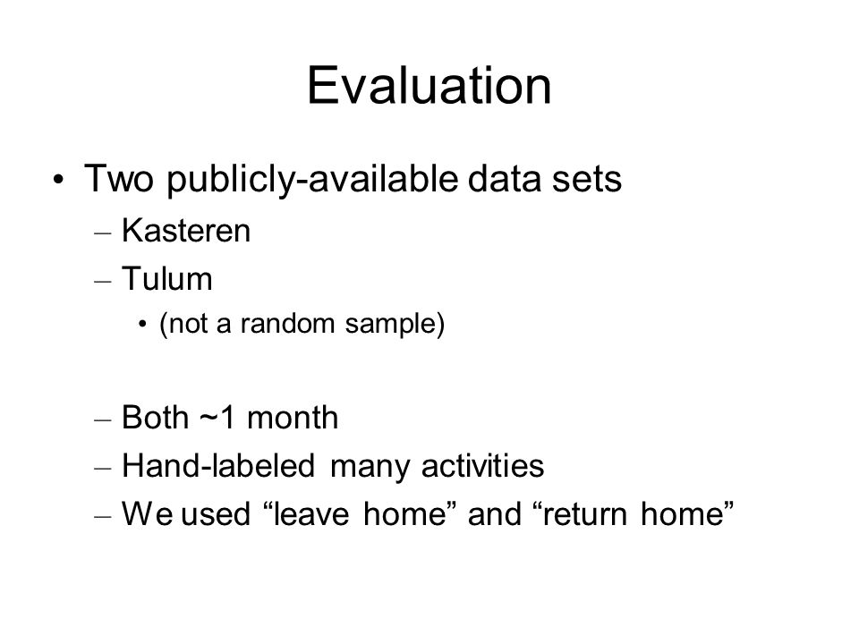 Evaluation Two publicly-available data sets – Kasteren – Tulum (not a random sample) – Both ~1 month – Hand-labeled many activities – We used leave home and return home