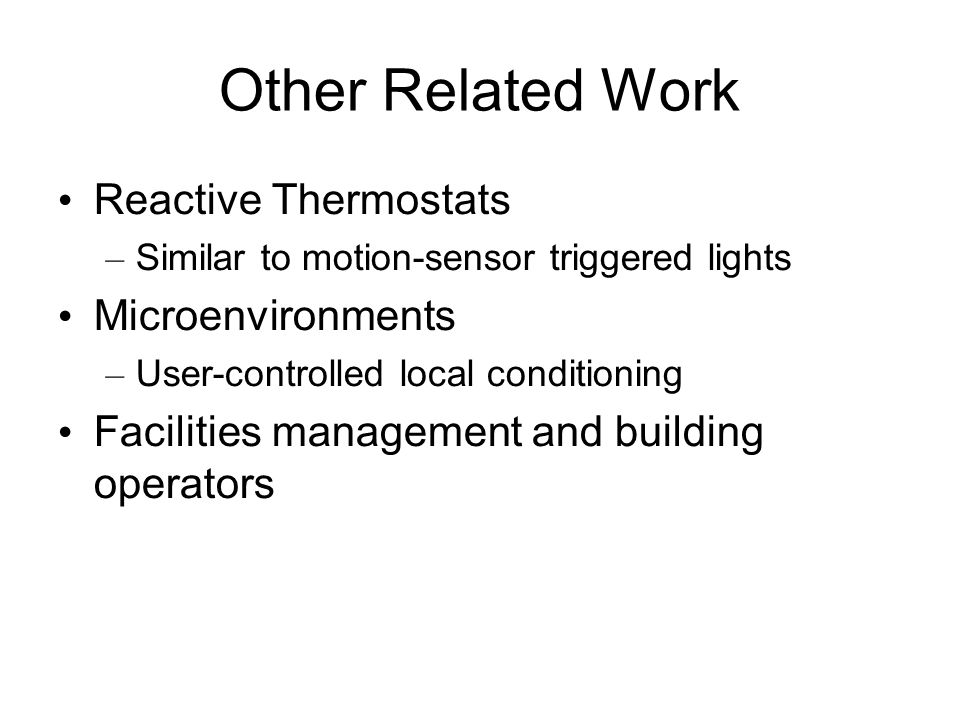 Other Related Work Reactive Thermostats – Similar to motion-sensor triggered lights Microenvironments – User-controlled local conditioning Facilities management and building operators