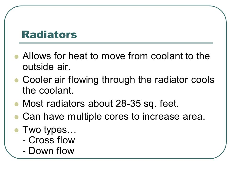 Radiators Allows for heat to move from coolant to the outside air. Cooler air flowing through the radiator cools the coolant. Most radiators about 28-
