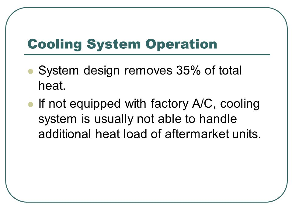 Cooling System Operation System design removes 35% of total heat. If not equipped with factory A/C, cooling system is usually not able to handle addit