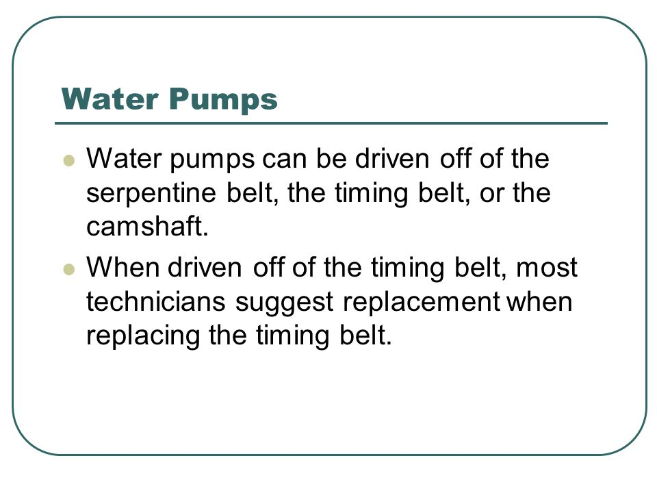Water Pumps Water pumps can be driven off of the serpentine belt, the timing belt, or the camshaft. When driven off of the timing belt, most technicia