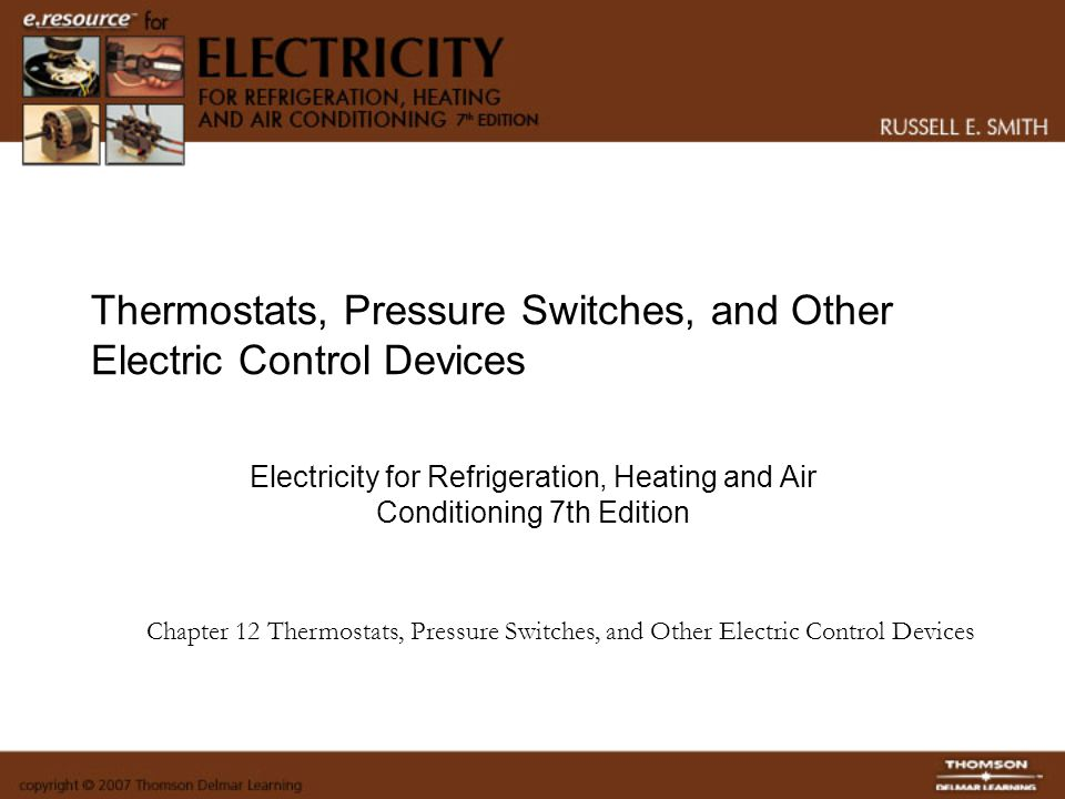 Thermostats, Pressure Switches, and Other Electric Control Devices Upon completion of this chapter the student will be able to: Explain the purpose of a transformer in a control circuit Size a transformer for a control circuit Troubleshoot and replace a transformer in a resi­dential air conditioning control circuit Explain the basic function of a line and low-voltage thermostat in a control system Identify the common types of thermostats used in the industry Draw schematic diagrams using line and low-volt­age thermostats and operating and safety controls Install line and low-voltage thermostats on heat­ing, cooling, and refrigeration equipment Correctly set the heating anticipators and cooling anticipators, if adjustable, on a residential low-voltage control system