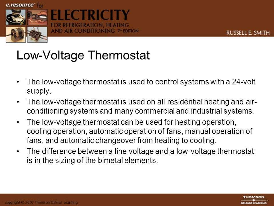 Low-Voltage Thermostat The low-voltage thermostat is used to control systems with a 24-volt supply. The low-voltage thermostat is used on all resident