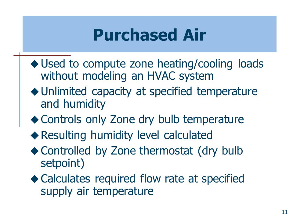 11 Purchased Air  Used to compute zone heating/cooling loads without modeling an HVAC system  Unlimited capacity at specified temperature and humidity  Controls only Zone dry bulb temperature  Resulting humidity level calculated  Controlled by Zone thermostat (dry bulb setpoint)  Calculates required flow rate at specified supply air temperature