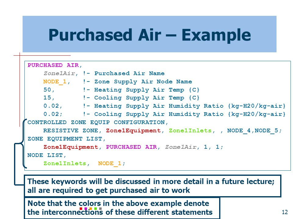 12 Purchased Air – Example PURCHASED AIR, Zone1Air, !- Purchased Air Name NODE_1, !- Zone Supply Air Node Name 50, !- Heating Supply Air Temp {C} 15,