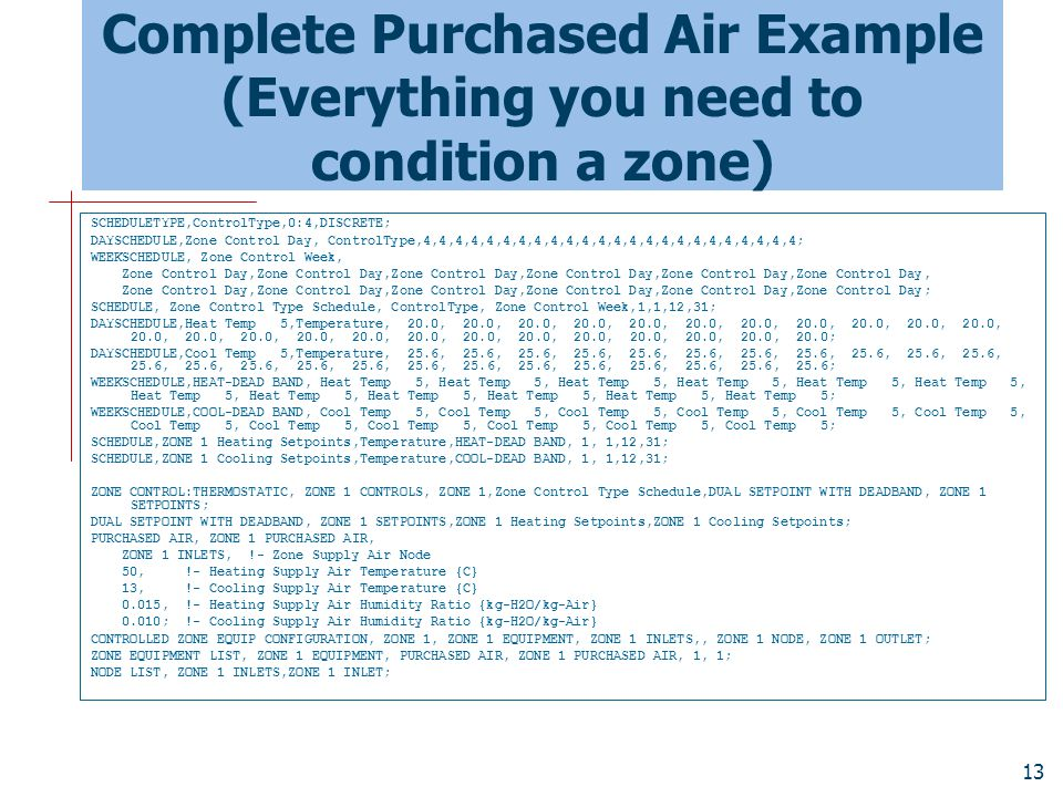13 Complete Purchased Air Example (Everything you need to condition a zone) SCHEDULETYPE,ControlType,0:4,DISCRETE; DAYSCHEDULE,Zone Control Day, ControlType,4,4,4,4,4,4,4,4,4,4,4,4,4,4,4,4,4,4,4,4,4,4,4,4; WEEKSCHEDULE, Zone Control Week, Zone Control Day,Zone Control Day,Zone Control Day,Zone Control Day,Zone Control Day,Zone Control Day, Zone Control Day,Zone Control Day,Zone Control Day,Zone Control Day,Zone Control Day,Zone Control Day; SCHEDULE, Zone Control Type Schedule, ControlType, Zone Control Week,1,1,12,31; DAYSCHEDULE,Heat Temp 5,Temperature, 20.0, 20.0, 20.0, 20.0, 20.0, 20.0, 20.0, 20.0, 20.0, 20.0, 20.0, 20.0, 20.0, 20.0, 20.0, 20.0, 20.0, 20.0, 20.0, 20.0, 20.0, 20.0, 20.0, 20.0; DAYSCHEDULE,Cool Temp 5,Temperature, 25.6, 25.6, 25.6, 25.6, 25.6, 25.6, 25.6, 25.6, 25.6, 25.6, 25.6, 25.6, 25.6, 25.6, 25.6, 25.6, 25.6, 25.6, 25.6, 25.6, 25.6, 25.6, 25.6, 25.6; WEEKSCHEDULE,HEAT-DEAD BAND, Heat Temp 5, Heat Temp 5, Heat Temp 5, Heat Temp 5, Heat Temp 5, Heat Temp 5, Heat Temp 5, Heat Temp 5, Heat Temp 5, Heat Temp 5, Heat Temp 5, Heat Temp 5; WEEKSCHEDULE,COOL-DEAD BAND, Cool Temp 5, Cool Temp 5, Cool Temp 5, Cool Temp 5, Cool Temp 5, Cool Temp 5, Cool Temp 5, Cool Temp 5, Cool Temp 5, Cool Temp 5, Cool Temp 5, Cool Temp 5; SCHEDULE,ZONE 1 Heating Setpoints,Temperature,HEAT-DEAD BAND, 1, 1,12,31; SCHEDULE,ZONE 1 Cooling Setpoints,Temperature,COOL-DEAD BAND, 1, 1,12,31; ZONE CONTROL:THERMOSTATIC, ZONE 1 CONTROLS, ZONE 1,Zone Control Type Schedule,DUAL SETPOINT WITH DEADBAND, ZONE 1 SETPOINTS; DUAL SETPOINT WITH DEADBAND, ZONE 1 SETPOINTS,ZONE 1 Heating Setpoints,ZONE 1 Cooling Setpoints; PURCHASED AIR, ZONE 1 PURCHASED AIR, ZONE 1 INLETS, !- Zone Supply Air Node 50, !- Heating Supply Air Temperature {C} 13, !- Cooling Supply Air Temperature {C} 0.015, !- Heating Supply Air Humidity Ratio {kg-H2O/kg-Air} 0.010; !- Cooling Supply Air Humidity Ratio {kg-H2O/kg-Air} CONTROLLED ZONE EQUIP CONFIGURATION, ZONE 1, ZONE 1 EQUIPMENT, ZONE 1 INLETS,, ZONE 1 NODE, ZONE 1 OUTLET; ZONE EQUIPMENT LIST, ZONE 1 EQUIPMENT, PURCHASED AIR, ZONE 1 PURCHASED AIR, 1, 1; NODE LIST, ZONE 1 INLETS,ZONE 1 INLET;