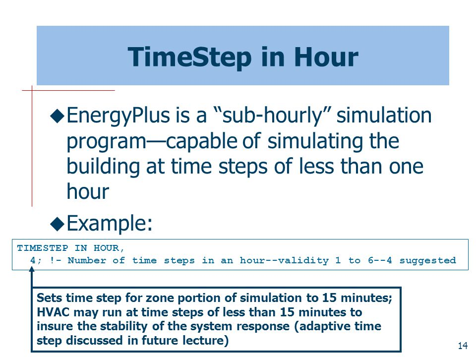 14 TimeStep in Hour  EnergyPlus is a sub-hourly simulation program—capable of simulating the building at time steps of less than one hour  Example: TIMESTEP IN HOUR, 4; !- Number of time steps in an hour--validity 1 to 6--4 suggested Sets time step for zone portion of simulation to 15 minutes; HVAC may run at time steps of less than 15 minutes to insure the stability of the system response (adaptive time step discussed in future lecture)