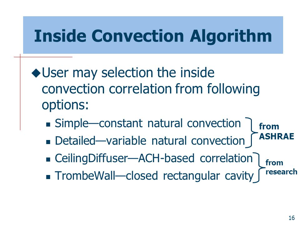 16 Inside Convection Algorithm  User may selection the inside convection correlation from following options: Simple—constant natural convection Detailed—variable natural convection CeilingDiffuser—ACH-based correlation TrombeWall—closed rectangular cavity from ASHRAE from research