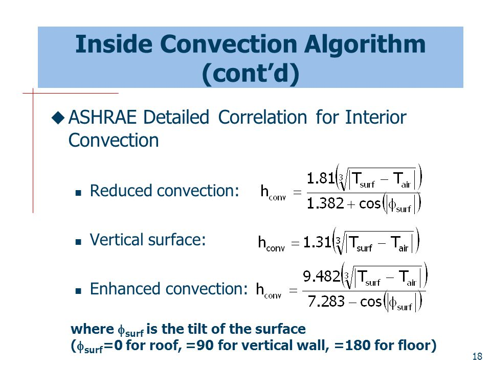 18 Inside Convection Algorithm (cont'd)  ASHRAE Detailed Correlation for Interior Convection Reduced convection: Vertical surface: Enhanced convection: where  surf is the tilt of the surface (  surf =0 for roof, =90 for vertical wall, =180 for floor)