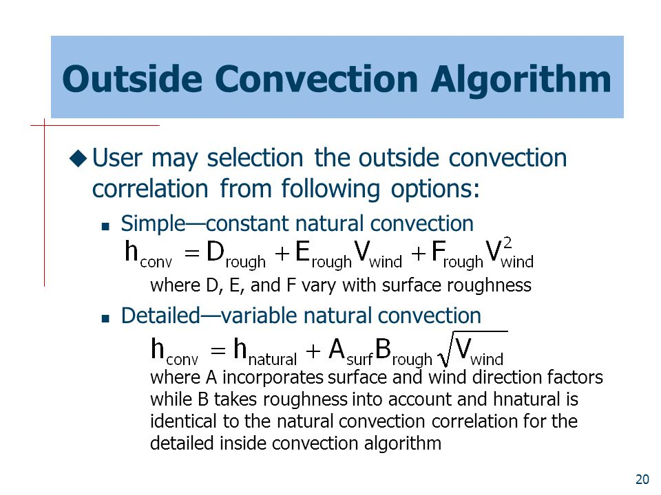 20 Outside Convection Algorithm  User may selection the outside convection correlation from following options: Simple—constant natural convection where D, E, and F vary with surface roughness Detailed—variable natural convection where A incorporates surface and wind direction factors while B takes roughness into account and hnatural is identical to the natural convection correlation for the detailed inside convection algorithm