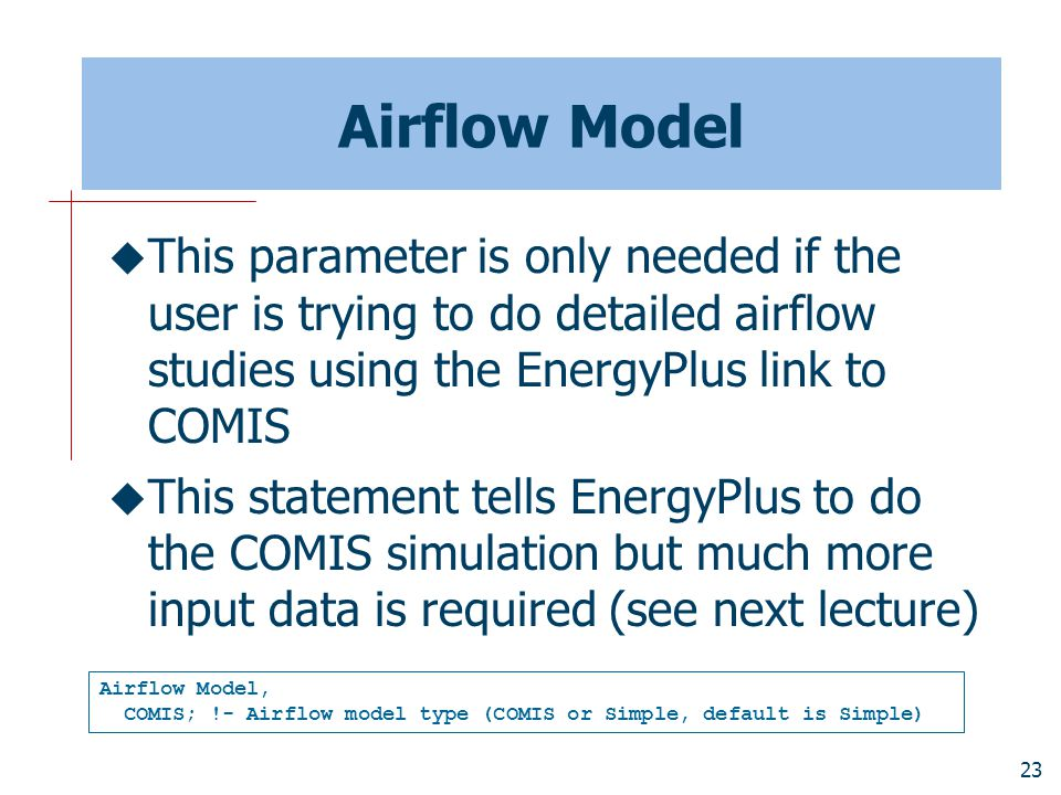 23 Airflow Model  This parameter is only needed if the user is trying to do detailed airflow studies using the EnergyPlus link to COMIS  This statement tells EnergyPlus to do the COMIS simulation but much more input data is required (see next lecture) Airflow Model, COMIS; !- Airflow model type (COMIS or Simple, default is Simple)