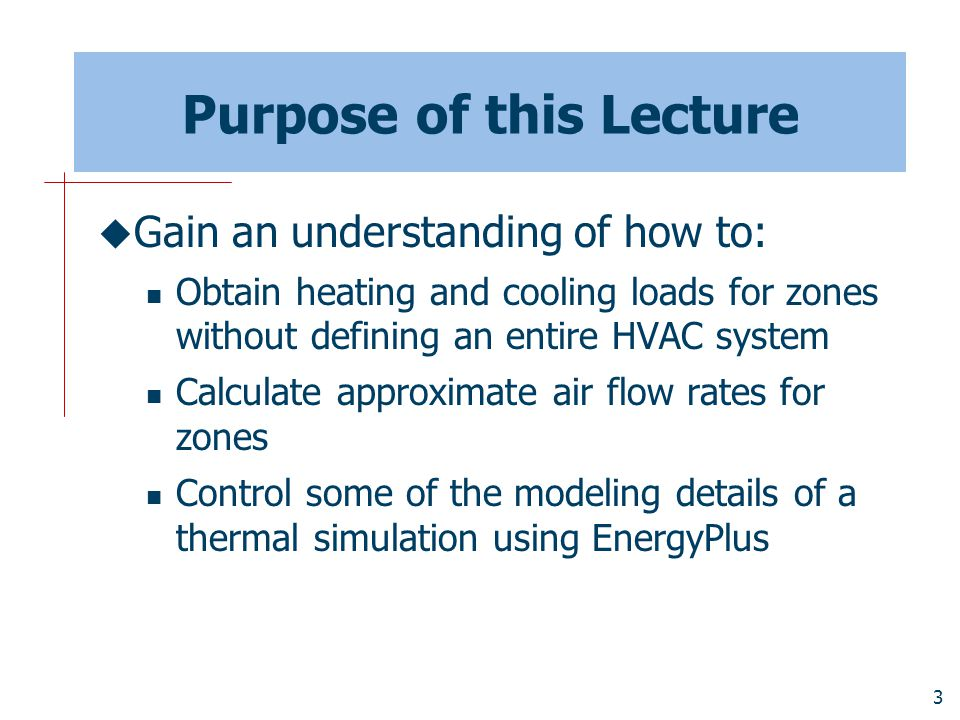 3 Purpose of this Lecture  Gain an understanding of how to: Obtain heating and cooling loads for zones without defining an entire HVAC system Calculate approximate air flow rates for zones Control some of the modeling details of a thermal simulation using EnergyPlus