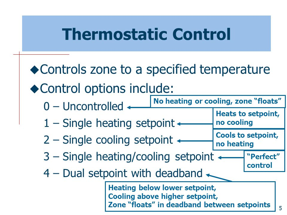 5 Thermostatic Control  Controls zone to a specified temperature  Control options include: 0 – Uncontrolled 1 – Single heating setpoint 2 – Single cooling setpoint 3 – Single heating/cooling setpoint 4 – Dual setpoint with deadband No heating or cooling, zone floats Heats to setpoint, no cooling Cools to setpoint, no heating Perfect control Heating below lower setpoint, Cooling above higher setpoint, Zone floats in deadband between setpoints