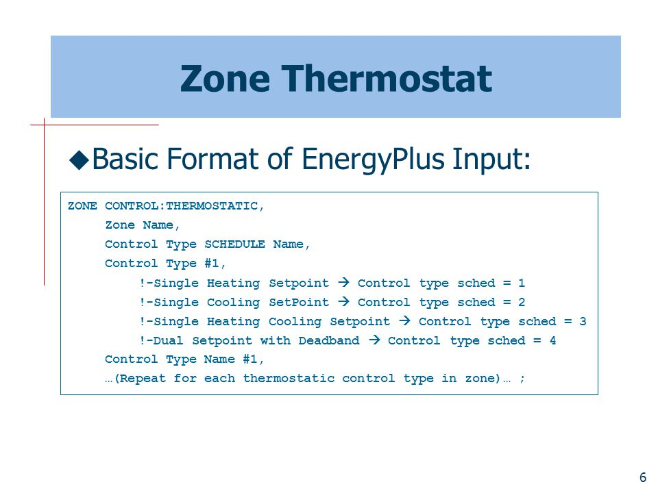 6 Zone Thermostat  Basic Format of EnergyPlus Input: ZONE CONTROL:THERMOSTATIC, Zone Name, Control Type SCHEDULE Name, Control Type #1, !-Single Heating Setpoint  Control type sched = 1 !-Single Cooling SetPoint  Control type sched = 2 !-Single Heating Cooling Setpoint  Control type sched = 3 !-Dual Setpoint with Deadband  Control type sched = 4 Control Type Name #1, …(Repeat for each thermostatic control type in zone)… ;