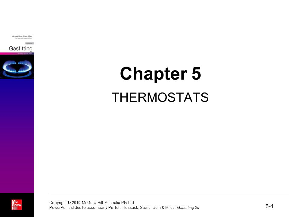 5-1 Copyright  2010 McGraw-Hill Australia Pty Ltd PowerPoint slides to accompany Puffett, Hossack, Stone, Burn & Miles, Gasfitting 2e Chapter 5 THERMOSTATS
