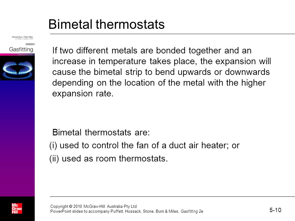 Bimetal thermostats If two different metals are bonded together and an increase in temperature takes place, the expansion will cause the bimetal strip to bend upwards or downwards depending on the location of the metal with the higher expansion rate.
