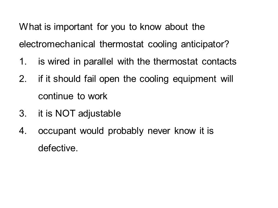 What is important for you to know about the electromechanical thermostat cooling anticipator? 1.is wired in parallel with the thermostat contacts 2.if