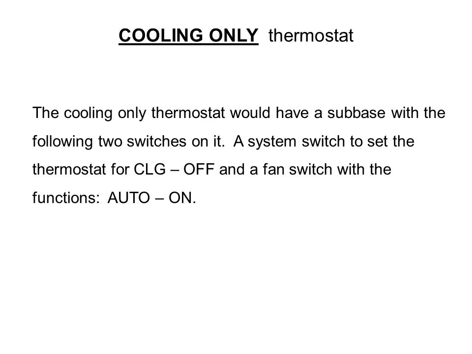 COOLING ONLY thermostat The cooling only thermostat would have a subbase with the following two switches on it. A system switch to set the thermostat