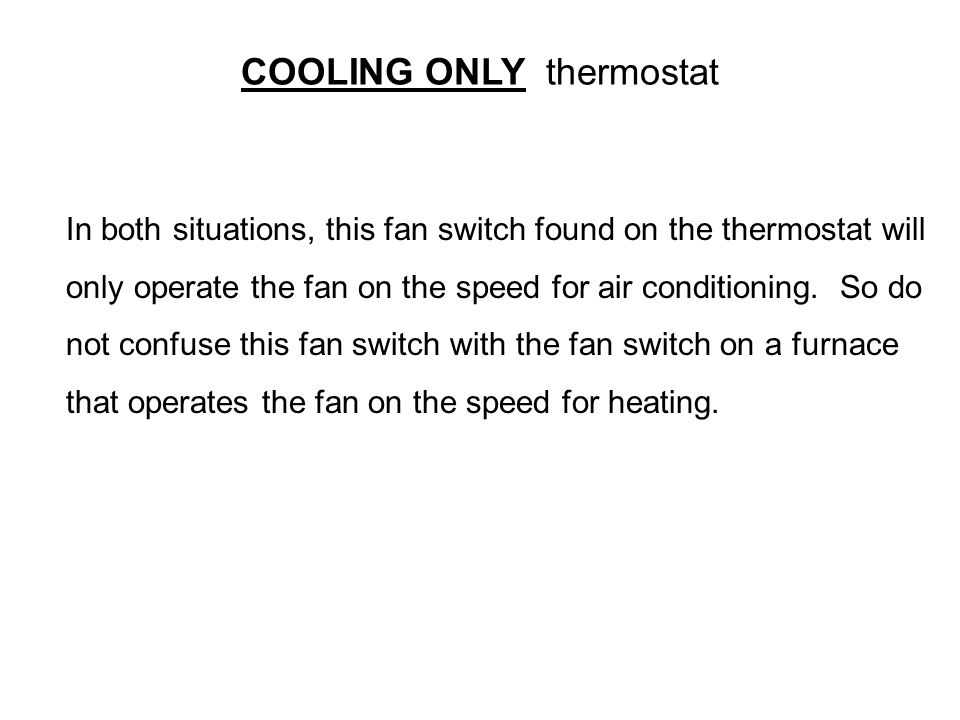 COOLING ONLY thermostat In both situations, this fan switch found on the thermostat will only operate the fan on the speed for air conditioning. So do